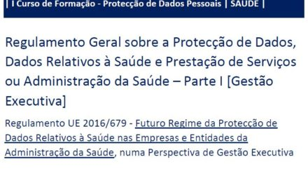 I Curso de Formação RGPD/SAÚDE – «Regulamento Geral sobre a Protecção de Dados, Dados Pessoais Relativos à Saúde e Prestação de Serviços ou Administração da Saúde» – Parte I (Gestão Executiva)