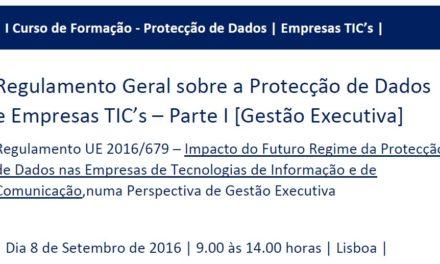 I Curso de Formação RGPD/TIC's – «Regulamento Geral sobre a Protecção de Dados e Empresas de Tecnologias de Informação e Comunicação» – Parte I (Perspectiva de Gestão Executiva)